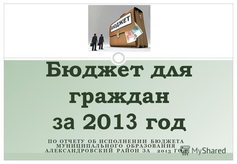 ПО ОТЧЕТУ ОБ ИСПОЛНЕНИИ БЮДЖЕТА МУНИЦИПАЛЬНОГО ОБРАЗОВАНИЯ АЛЕКСАНДРОВСКИЙ РАЙОН ЗА 2013 ГОД Бюджет для граждан за 201 3 год