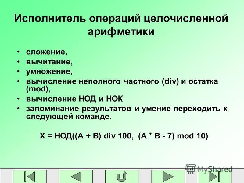 Исполнитель операций целочисленной арифметики сложение, вычитание, умножение, вычисление неполного частного (div) и остатка (mod), вычисление НОД и НОК запоминание результатов и умение переходить к следующей команде. X = НОД((A + B) div 100, (A * B -