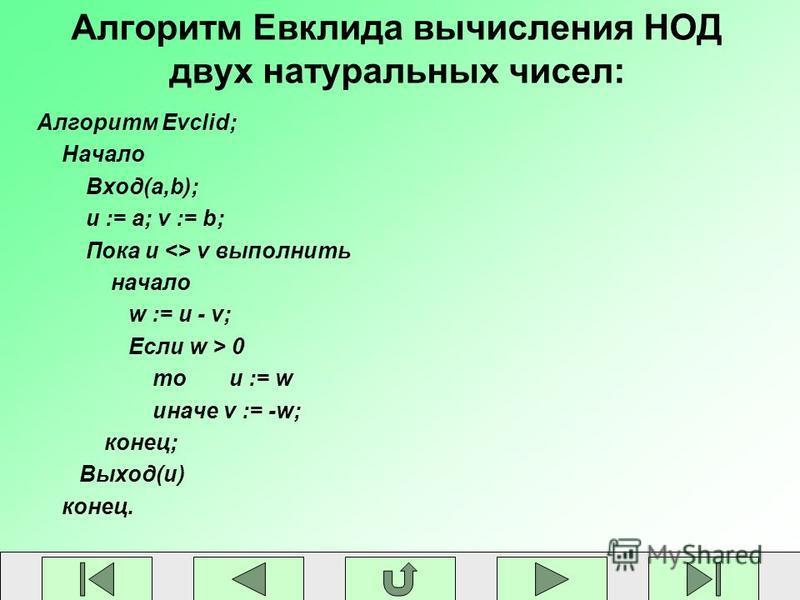 Алгоритм Евклида вычисления НОД двух натуральных чисел: Алгоритм Evclid; Начало Вход(a,b); u := a; v := b; Пока u <> v выполнить начало w := u - v; Если w > 0 то u := w иначе v := -w; конец; Выход(u) конец.