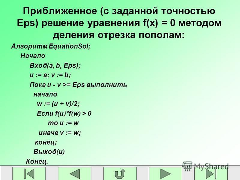 Приближенное (с заданной точностью Eps) решение уравнения f(x) = 0 методом деления отрезка пополам: Алгоритм EquationSol; Начало Вход(a, b, Eps); u := a; v := b; Пока u - v >= Eps выполнить начало w := (u + v)/2; Если f(u)*f(w) > 0 то u := w иначе v