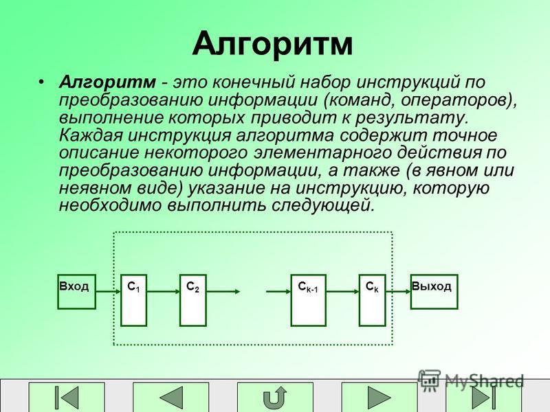 Алгоритм Алгоритм - это конечный набор инструкций по преобразованию информации (команд, операторов), выполнение которых приводит к результату. Каждая инструкция алгоритма содержит точное описание некоторого элементарного действия по преобразованию ин