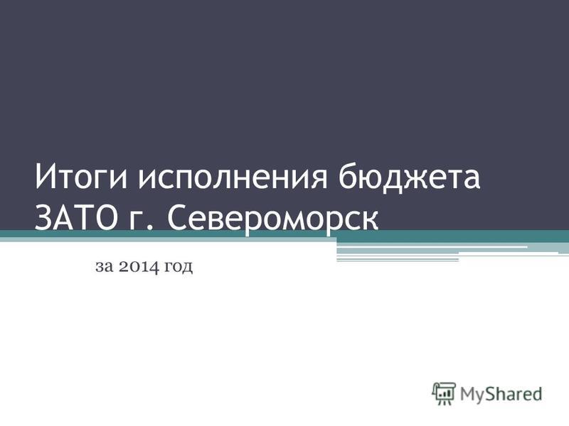 Итоги исполнения бюджета ЗАТО г. Североморск за 2014 год