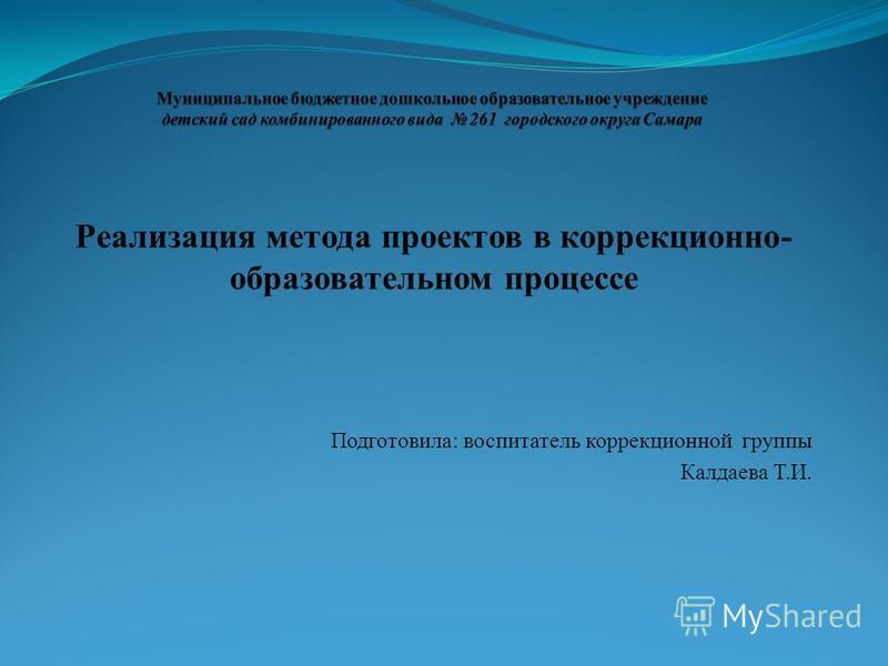 Реализация метода проектов в коррекционно- образовательном процессе Подготовила: воспитатель коррекционной группы Калдаева Т.И.