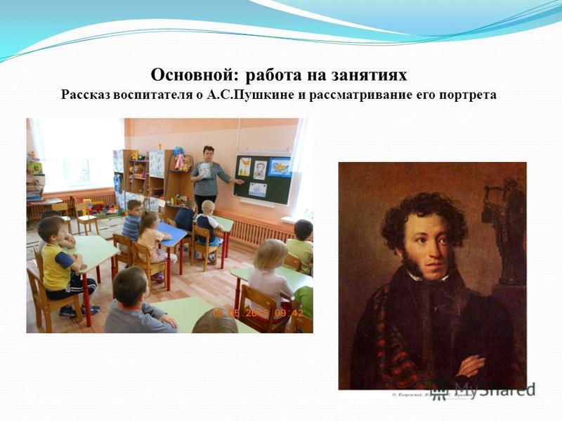 Основной: работа на занятиях Рассказ воспитателя о А.С.Пушкине и рассматривание его портрета