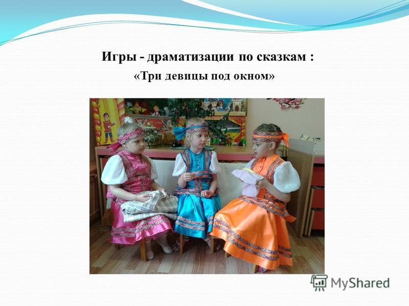 Игры - драматизации по сказкам : «Три девицы под окном»