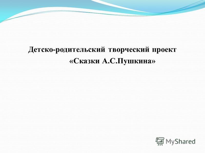 Детско-родительский творческий проект «Сказки А.С.Пушкина»