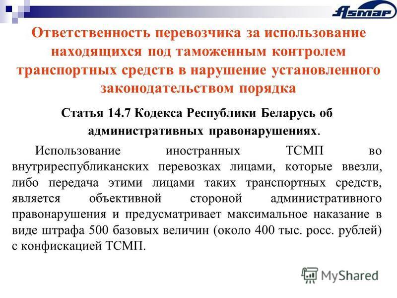Ответственность перевозчика за использование находящихся под таможенным контролем транспортных средств в нарушение установленного законодательством порядка Статья 14.7 Кодекса Республики Беларусь об административных правонарушениях. Использование ино
