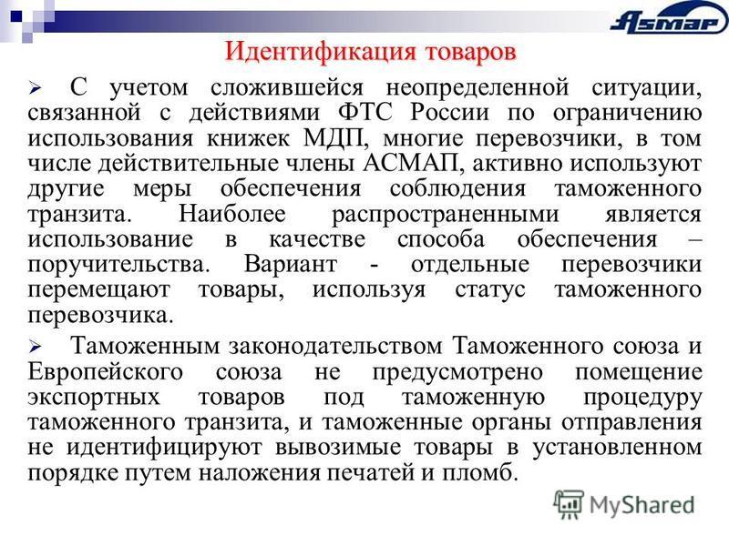 Идентификация товаров С учетом сложившейся неопределенной ситуации, связанной с действиями ФТС России по ограничению использования книжек МДП, многие перевозчики, в том числе действительные члены АСМАП, активно используют другие меры обеспечения собл