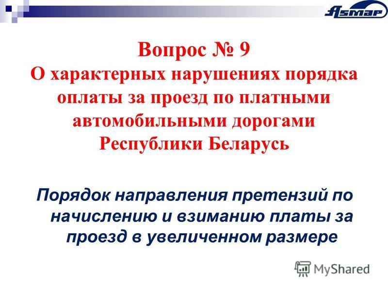Вопрос 9 О характерных нарушениях порядка оплаты за проезд по платными автомобильными дорогами Республики Беларусь Порядок направления претензий по начислению и взиманию платы за проезд в увеличенном размере