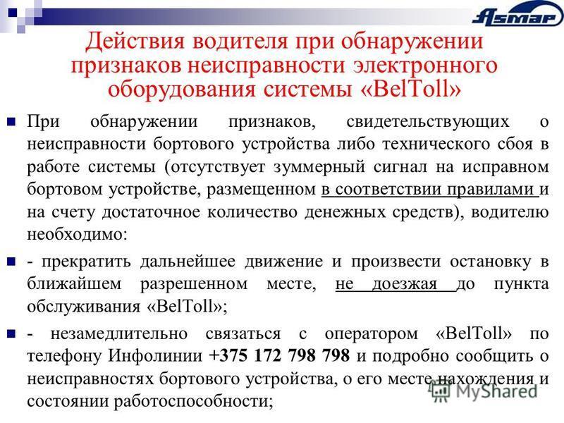 Действия водителя при обнаружении признаков неисправности электронного оборудования системы «BelToll» При обнаружении признаков, свидетельствующих о неисправности бортового устройства либо технического сбоя в работе системы (отсутствует зуммерный сиг