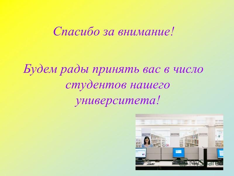 Спасибо за внимание! Будем рады принять вас в число студентов нашего университета!