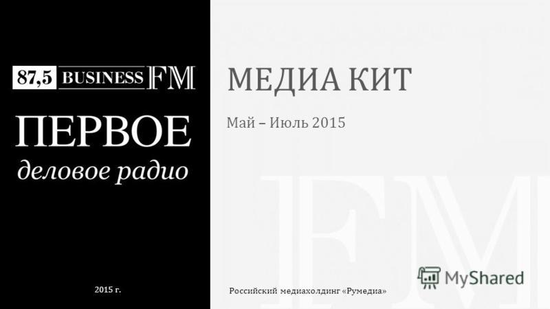 МЕДИА КИТ Май – Июль 2015 Российский медиа-холдинг «Румедиа» 2015 г.