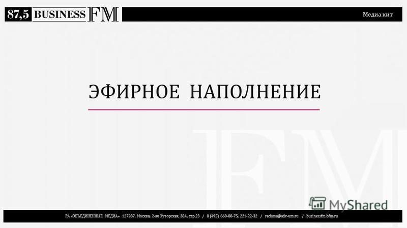 РА «ОБЪЕДИНЕННЫЕ МЕДИА» 127287, Москва, 2-ая Хуторская, 38А, стр.23 / 8 (495) 660-88-75, 221-22-32 / reclama@adv-um.ru / businessfm.bfm.ru Медиа кит ЭФИРНОЕ НАПОЛНЕНИЕ