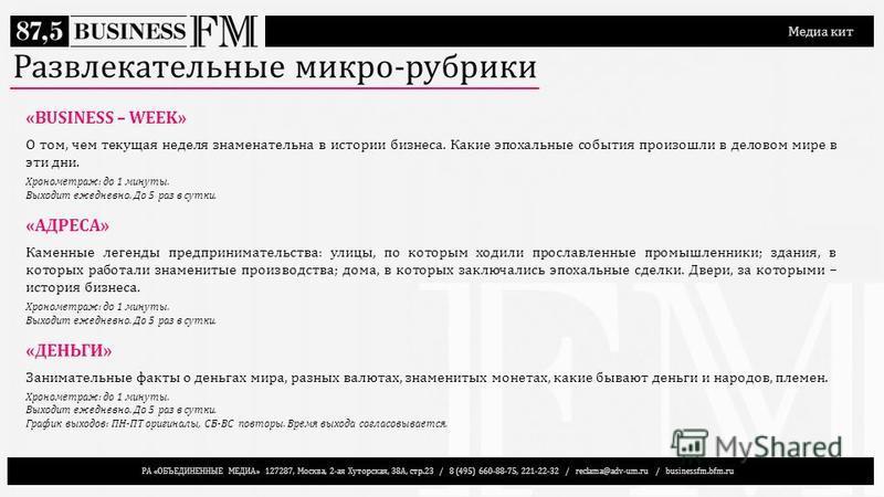РА «ОБЪЕДИНЕННЫЕ МЕДИА» 127287, Москва, 2-ая Хуторская, 38А, стр.23 / 8 (495) 660-88-75, 221-22-32 / reclama@adv-um.ru / businessfm.bfm.ru Медиа кит Развлекательные микро-рубрики «BUSINESS – WEEK» О том, чем текущая неделя знаменательна в истории биз