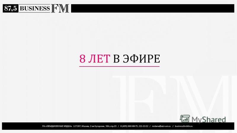 РА «ОБЪЕДИНЕННЫЕ МЕДИА» 127287, Москва, 2-ая Хуторская, 38А, стр.23 / 8 (495) 660-88-75, 221-22-32 / reclama@adv-um.ru / businessfm.bfm.ru 8 ЛЕТ В ЭФИРЕ