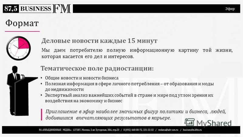 РА «ОБЪЕДИНЕННЫЕ МЕДИА» 127287, Москва, 2-ая Хуторская, 38А, стр.23 / 8 (495) 660-88-75, 221-22-32 / reclama@adv-um.ru / businessfm.bfm.ru Эфир Формат Приглашение в эфир наиболее значимых фигур политики и бизнеса, людей, добившихся впечатляющих резул