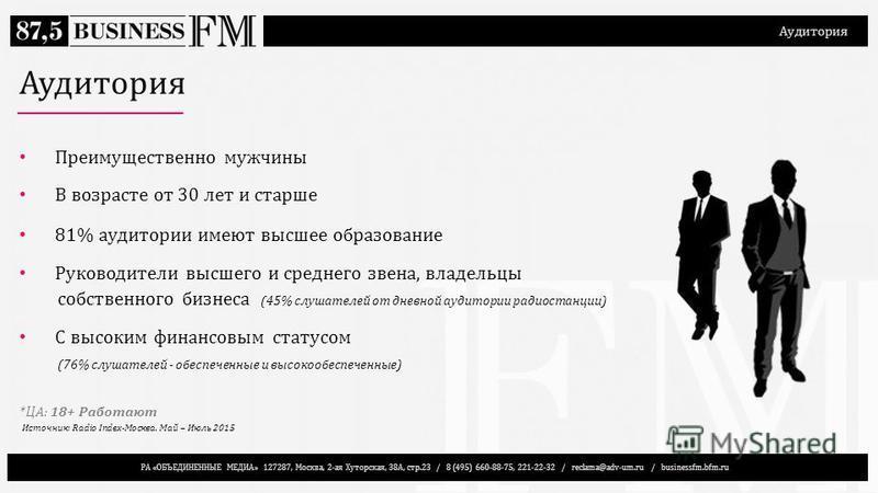 РА «ОБЪЕДИНЕННЫЕ МЕДИА» 127287, Москва, 2-ая Хуторская, 38А, стр.23 / 8 (495) 660-88-75, 221-22-32 / reclama@adv-um.ru / businessfm.bfm.ru Аудитория Преимущественно мужчины В возрасте от 30 лет и старше 81% аудитории имеют высшее образование Руководи