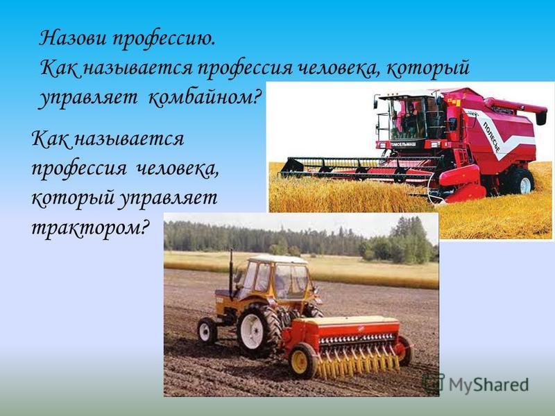 Назови профессию. Как называется профессия человека, который управляет комбайном? Как называется профессия человека, который управляет трактором?