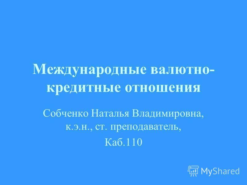 Международные валютно- кредитные отношения Собченко Наталья Владимировна, к.э.н., ст. преподаватель, Каб.110
