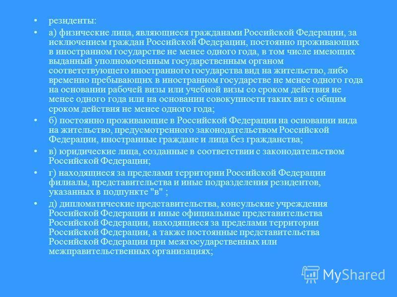 резиденты: а) физические лица, являющиеся гражданами Российской Федерации, за исключением граждан Российской Федерации, постоянно проживающих в иностранном государстве не менее одного года, в том числе имеющих выданный уполномоченным государственным