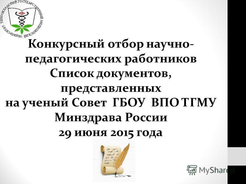 Конкурсный отбор научно- педагогических работников Список документов, представленных на ученый Совет ГБОУ ВПО ТГМУ Минздрава России 29 июня 2015 года