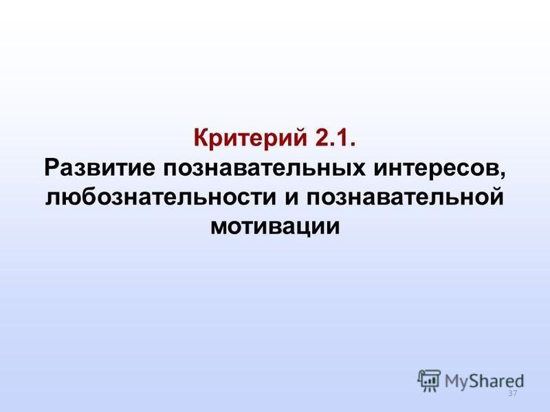 37 Критерий 2.1. Развитие познавательных интересов, любознательности и познавательной мотивации