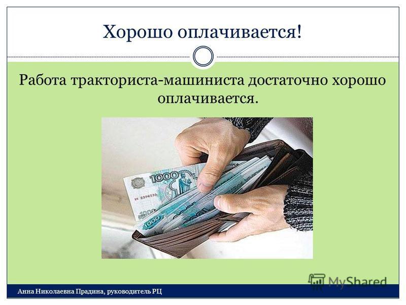 Хорошо оплачивается! Анна Николаевна Прадина, руководитель РЦ Работа тракториста-машиниста достаточно хорошо оплачивается.