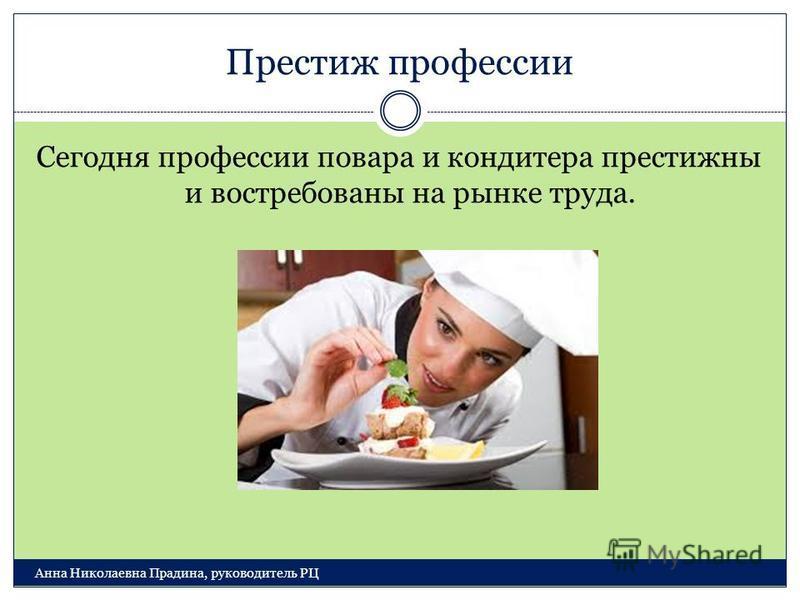 Престиж профессии Анна Николаевна Прадина, руководитель РЦ Сегодня профессии повара и кондитера престижны и востребованы на рынке труда.