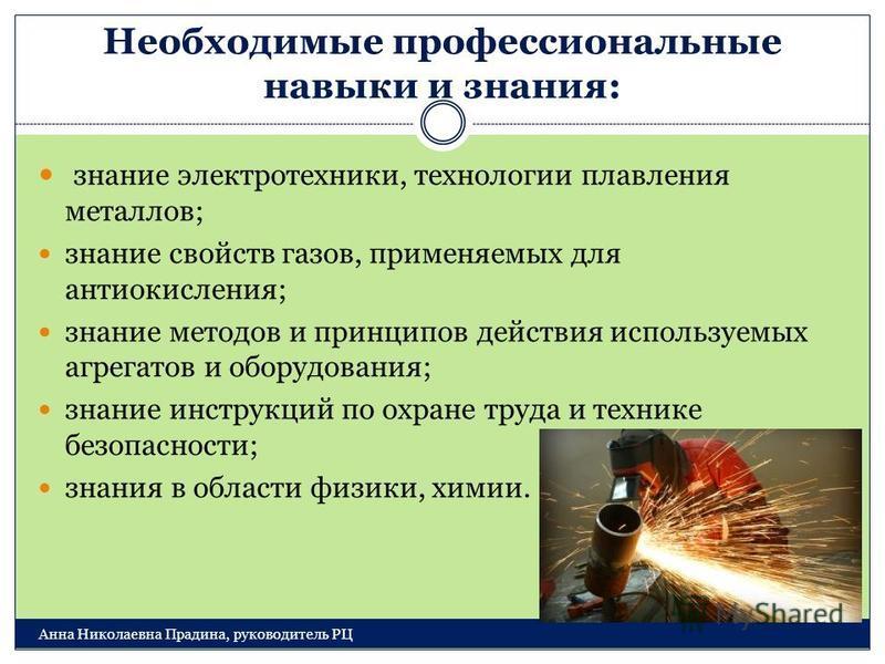 Необходимые профессиональные навыки и знания: Анна Николаевна Прадина, руководитель РЦ знание электротехники, технологии плавления металлов; знание свойств газов, применяемых для анти окисления; знание методов и принципов действия используемых агрега