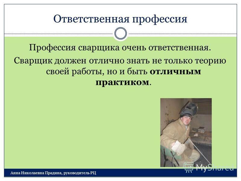 Ответственная профессия Анна Николаевна Прадина, руководитель РЦ Профессия сварщика очень ответственная. Сварщик должен отлично знать не только теорию своей работы, но и быть отличным практиком.