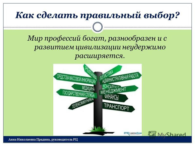 Как сделать правильный выбор? Анна Николаевна Прадина, руководитель РЦ Мир профессий богат, разнообразен и с развитием цивилизации неудержимо расширяется.