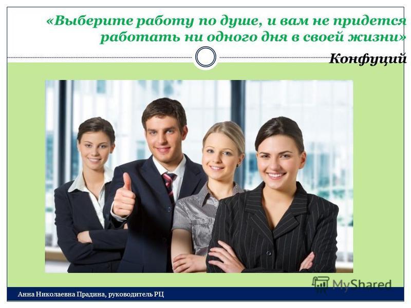 Анна Николаевна Прадина, руководитель РЦ «Выберите работу по душе, и вам не придется работать ни одного дня в своей жизни» Конфуций