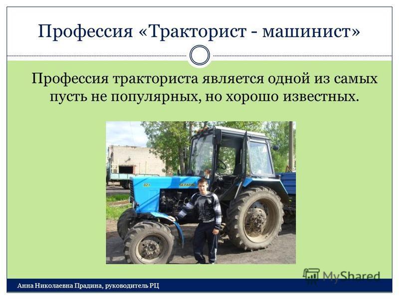 Профессия «Тракторист - машинист» Анна Николаевна Прадина, руководитель РЦ Профессия тракториста является одной из самых пусть не популярных, но хорошо известных.