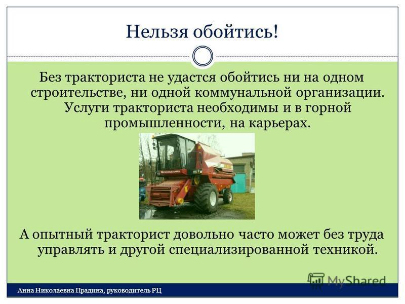 Нельзя обойтись! Анна Николаевна Прадина, руководитель РЦ Без тракториста не удастся обойтись ни на одном строительстве, ни одной коммунальной организации. Услуги тракториста необходимы и в горной промышленности, на карьерах. А опытный тракторист дов