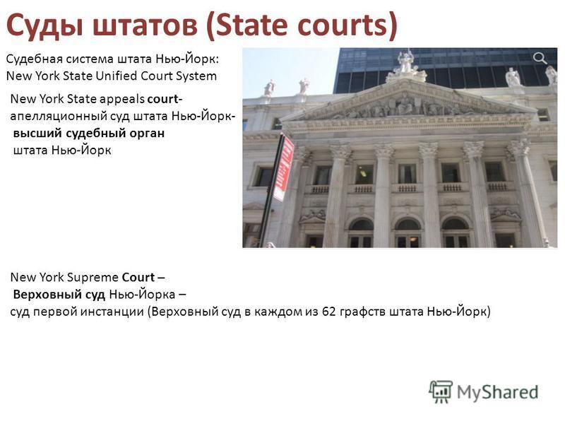 Суды штатов (State courts) New York Supreme Court – Верховный суд Нью-Йорка – суд первой инстанции (Верховный суд в каждом из 62 графств штата Нью-Йорк) New York State appeals court- апелляционный суд штата Нью-Йорк- высший судебный орган штата Нью-Й