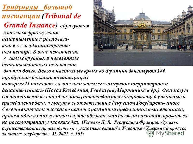 Трибуналы большой инстанции (Tribunal de Grande Instance) образуются в каждом французском департаменте и располагаются в его административном центре. В виде исключения в самых крупных и населенных департаментах их действуют два или более. Всего в нас