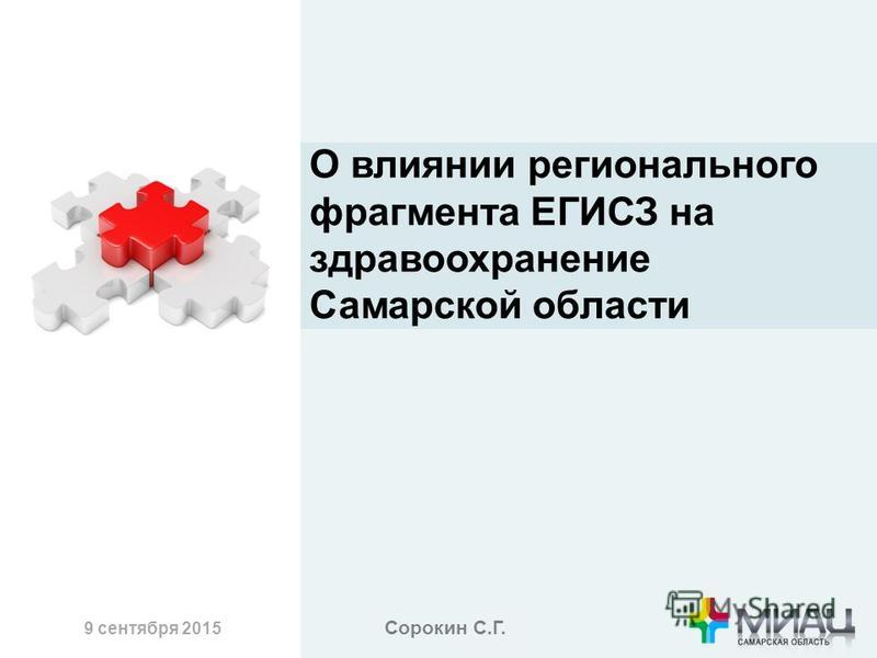 9 сентября 2015 О влиянии регионального фрагмента ЕГИСЗ на здравоохранение Самарской области Сорокин С.Г.