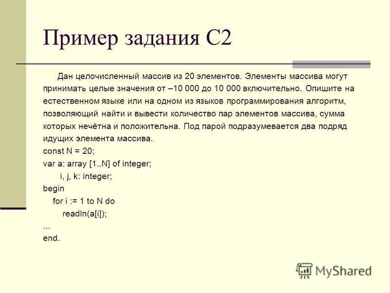 Пример задания С2 Дан целочисленный массив из 20 элементов. Элементы массива могут принимать целые значения от –10 000 до 10 000 включительно. Опишите на естественном языке или на одном из языков программирования алгоритм, позволяющий найти и вывести