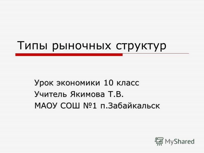 Типы рыночных структур Урок экономики 10 класс Учитель Якимова Т.В. МАОУ СОШ 1 п.Забайкальск