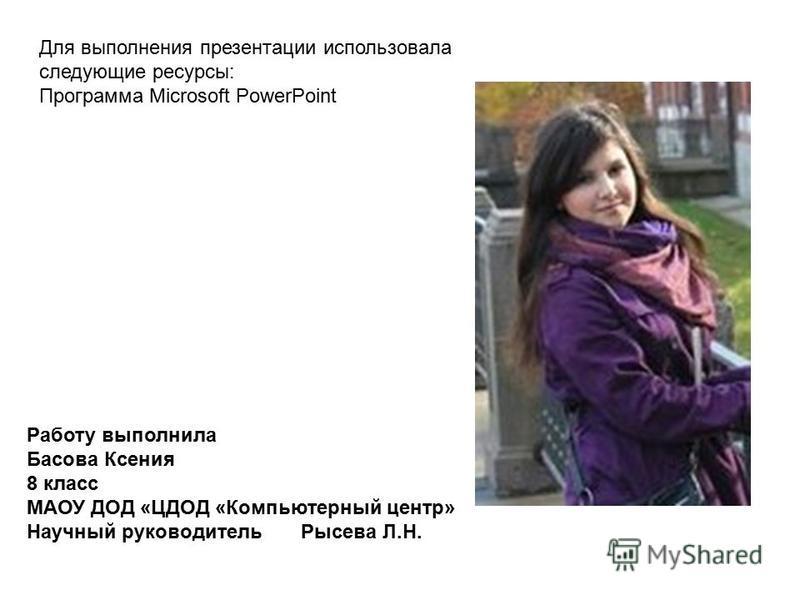 Работу выполнила Басова Ксения 8 класс МАОУ ДОД «ЦДОД «Компьютерный центр» Научный руководитель Рысева Л.Н. Для выполнения презентации использовала следующие ресурсы: Программа Microsoft PowerPoint