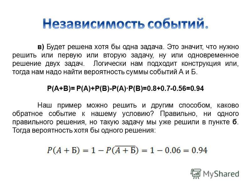 в) Будет решена хотя бы одна задача. Это значит, что нужно решить или первую или вторую задачу, ну или одновременное решение двух задач. Логически нам подходит конструкция или, тогда нам надо найти вероятность суммы событий А и Б. P(A+B)= P(A)+P(B)-P