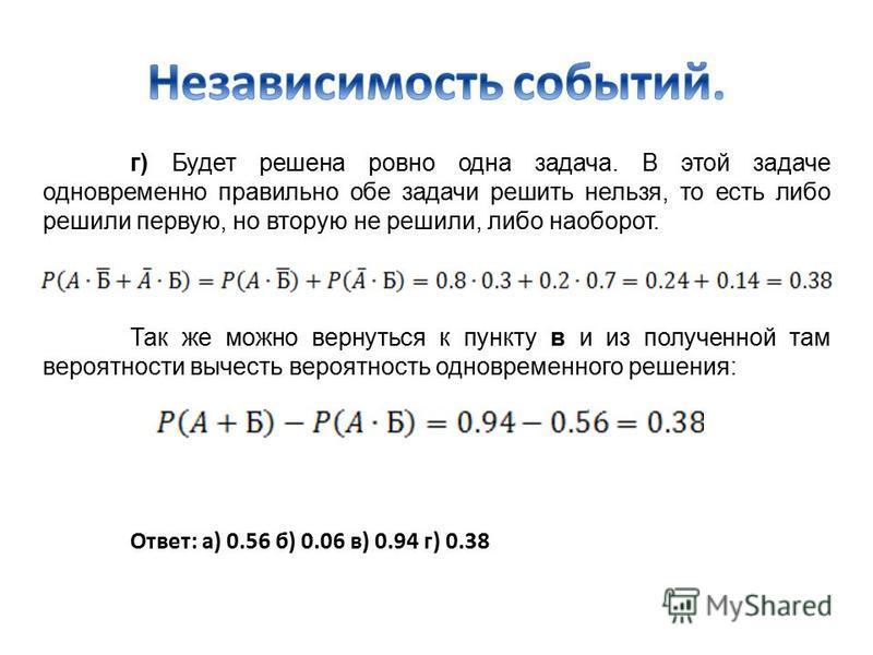 г) Будет решена ровно одна задача. В этой задаче одновременно правильно обе задачи решить нельзя, то есть либо решили первую, но вторую не решили, либо наоборот. Так же можно вернуться к пункту в и из полученной там вероятности вычесть вероятность од