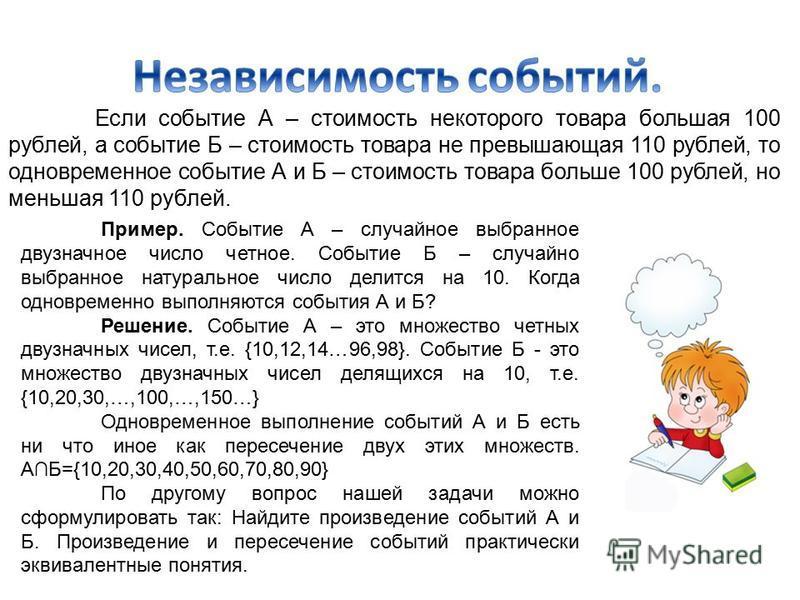 Если событие А – стоимость некоторого товара большая 100 рублей, а событие Б – стоимость товара не превышающая 110 рублей, то одновременное событие А и Б – стоимость товара больше 100 рублей, но меньшая 110 рублей. Пример. Событие А – случайное выбра