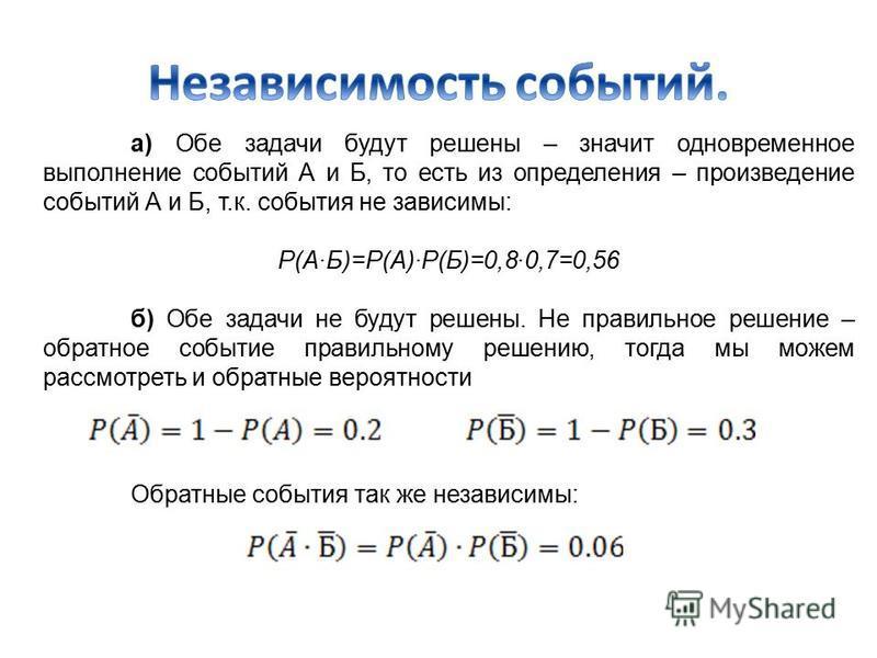 а) Обе задачи будут решены – значит одновременное выполнение событий А и Б, то есть из определения – произведение событий А и Б, т.к. события не зависимы: Р(А·Б)=Р(А)·Р(Б)=0,8·0,7=0,56 б) Обе задачи не будут решены. Не правильное решение – обратное с