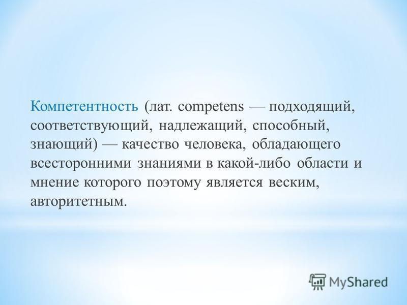 Компетентность (лат. competens подходящий, соответствующий, надлежащий, способный, знающий) качество человека, обладающего всесторонними знаниями в какой-либо области и мнение которого поэтому является веским, авторитетным.