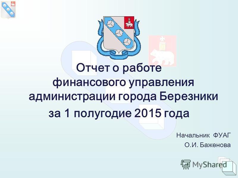 Отчет о работе финансового управления администрации города Березники за 1 полугодие 2015 года Начальник ФУАГ О.И. Баженова