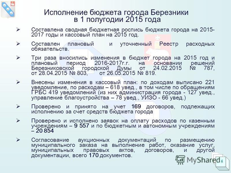 4 Исполнение бюджета города Березники в 1 полугодии 2015 года Составлена сводная бюджетная роспись бюджета города на 2015- 2017 годы и кассовый план на 2015 год. Составлен плановый и уточненный Реестр расходных обязательств. Три раза вносились измене