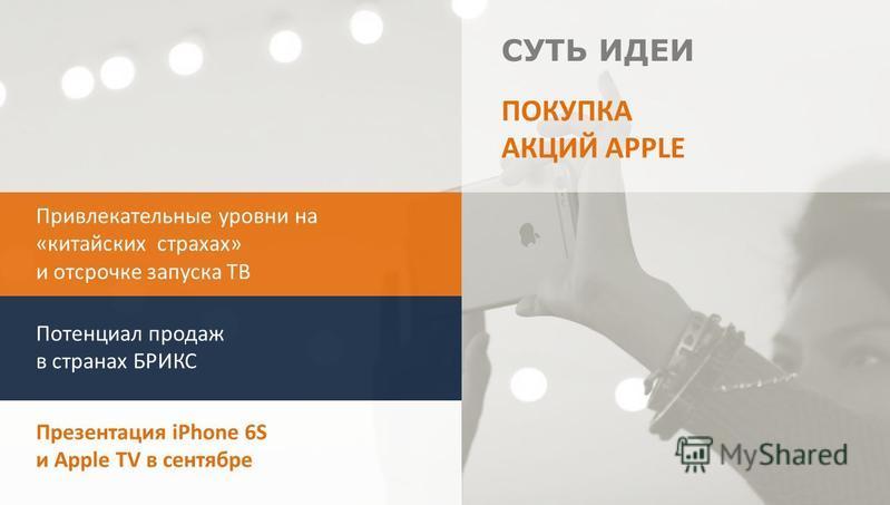 СУТЬ ИДЕИ Привлекательные уровни на «китайских страхах» и отсрочке запуска ТВ Потенциал продаж в странах БРИКС Презентация iPhone 6S и Apple TV в сентябре ПОКУПКА АКЦИЙ APPLE