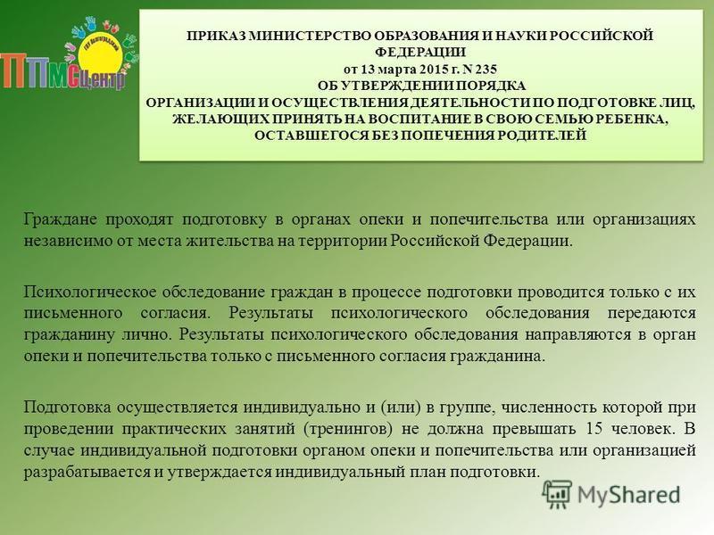 ПРИКАЗ МИНИСТЕРСТВО ОБРАЗОВАНИЯ И НАУКИ РОССИЙСКОЙ ФЕДЕРАЦИИ от 13 марта 2015 г. N 235 ОБ УТВЕРЖДЕНИИ ПОРЯДКА ОРГАНИЗАЦИИ И ОСУЩЕСТВЛЕНИЯ ДЕЯТЕЛЬНОСТИ ПО ПОДГОТОВКЕ ЛИЦ, ЖЕЛАЮЩИХ ПРИНЯТЬ НА ВОСПИТАНИЕ В СВОЮ СЕМЬЮ РЕБЕНКА, ОСТАВШЕГОСЯ БЕЗ ПОПЕЧЕНИЯ Р