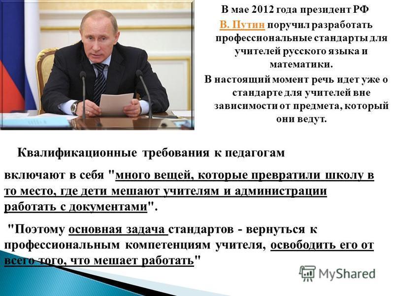 В мае 2012 года президент РФ В. ПутинВ. Путин поручил разработать профессиональные стандарты для учителей русского языка и математики. В настоящий момент речь идет уже о стандарте для учителей вне зависимости от предмета, который они ведут. Квалифика